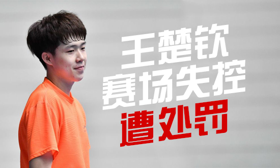 王楚钦赛场情绪失控,中乒协:停赛三个月,立即回国