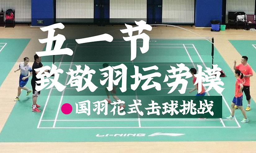 五一致敬羽球劳模!国羽花式击球挑战